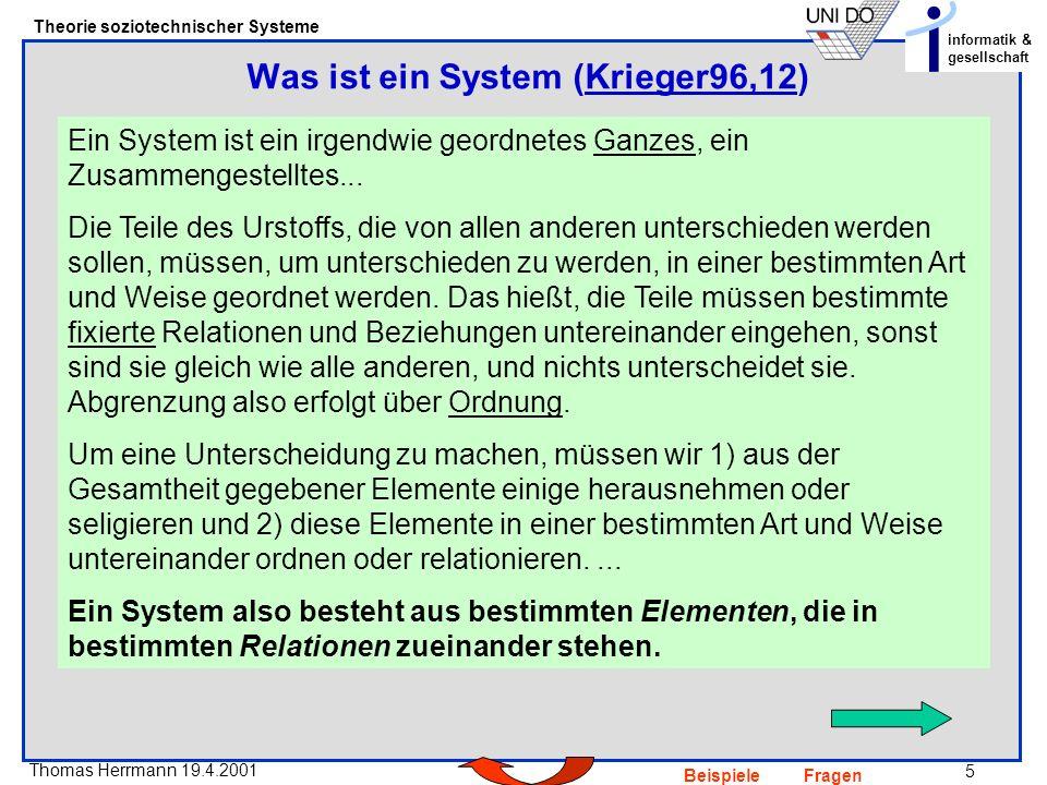 5 Thomas Herrmann 19.4.2001 Theorie soziotechnischer Systeme informatik & gesellschaft BeispieleFragen Ein System ist ein irgendwie geordnetes Ganzes, ein Zusammengestelltes...