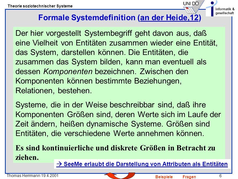 6 Thomas Herrmann 19.4.2001 Theorie soziotechnischer Systeme informatik & gesellschaft BeispieleFragen Der hier vorgestellt Systembegriff geht davon aus, daß eine Vielheit von Entitäten zusammen wieder eine Entität, das System, darstellen können.