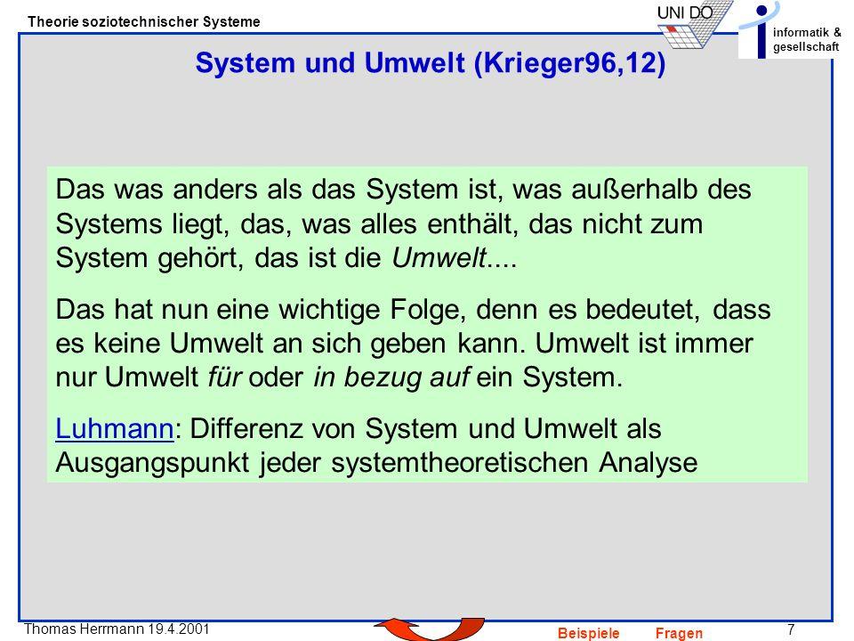 7 Thomas Herrmann 19.4.2001 Theorie soziotechnischer Systeme informatik & gesellschaft BeispieleFragen Das was anders als das System ist, was außerhalb des Systems liegt, das, was alles enthält, das nicht zum System gehört, das ist die Umwelt....