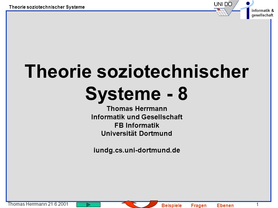 22 Thomas Herrmann 21.6.2001 Theorie soziotechnischer Systeme informatik & gesellschaft BeispieleFragenEbenen Zur Entstehung des Begirffs sozio- technisches System I So close is the relationship between the various aspects that the social and the psychological can be understood only in terms of the detailled engineering facts and of the way the technologicla system as a whole behaves in the environment of the underground situation Trist & Bamford 1951 Considering enterprises as open socio-technical eystems helps to provide a more realistic picture of how they are both influenced by and able to act back on their environment.