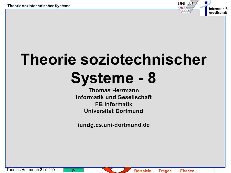 32 Thomas Herrmann 21.6.2001 Theorie soziotechnischer Systeme informatik & gesellschaft BeispieleFragenEbenen Eigenschaften: Lassen sie sich über Relationen darstellen, ist der Urstoff homogen (alle Elemente haben die gleiche Eigenschaften) Eigenschaften als Vergleiche auffassen, nur über Relationen kann man eine Differenz herstellen, feststellen.