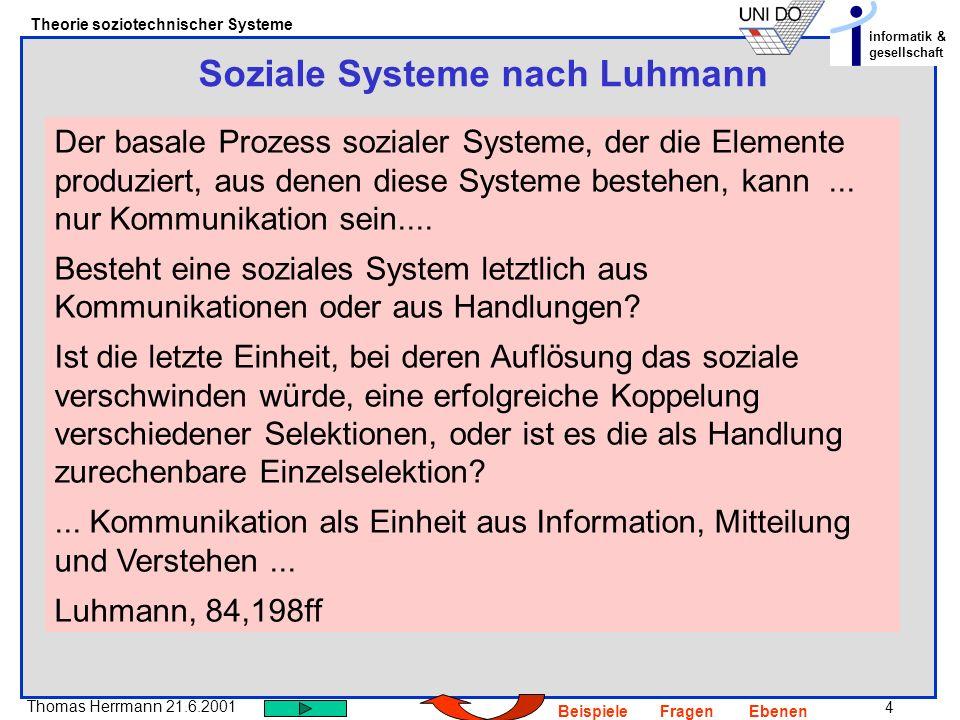 5 Thomas Herrmann 21.6.2001 Theorie soziotechnischer Systeme informatik & gesellschaft BeispieleFragenEbenen Soziale Systeme nach Luhmann Kommunikation ist die elementare Einheit der Selbstkonstitution, Handlung ist die elementare Einheit der Selbstbeobachtung und Selbstbeschreibung sozialer Systeme.