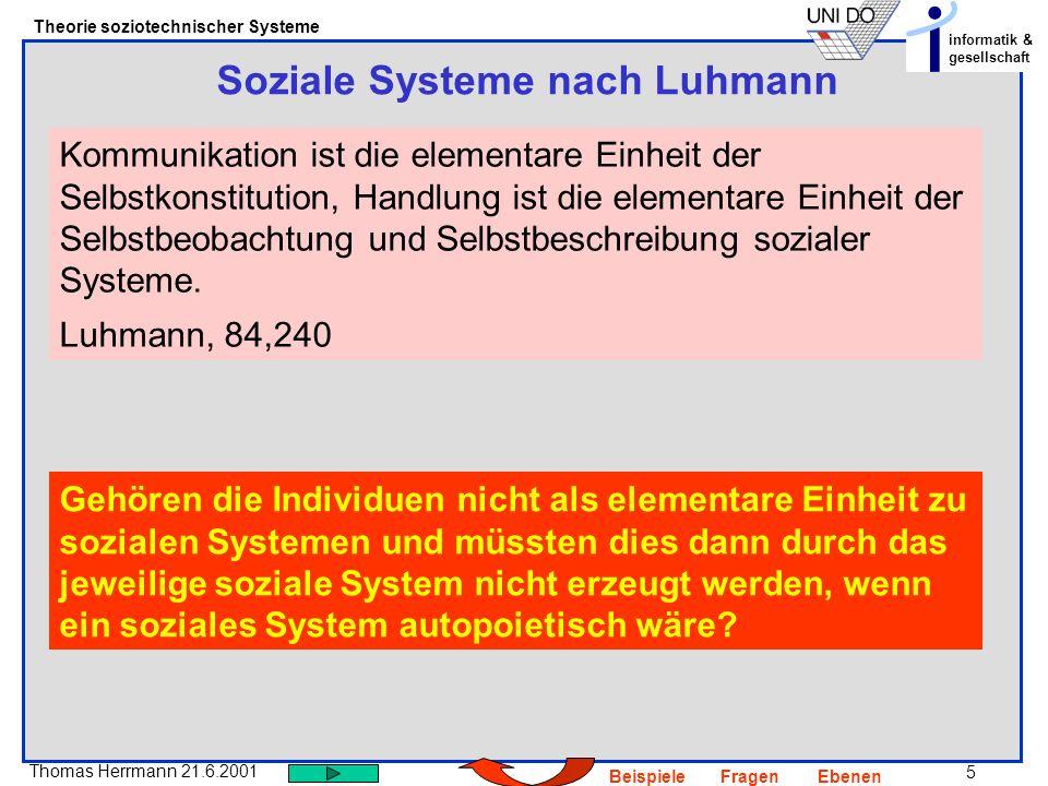 6 Thomas Herrmann 21.6.2001 Theorie soziotechnischer Systeme informatik & gesellschaft BeispieleFragenEbenen Selbst-Konstitution = Anschlussfähigkeit Eine Kommunikation ermöglicht die nächste UND jede Kommunikation lässt sich als eine durch andere Kommunikationen ermöglichte verstehen