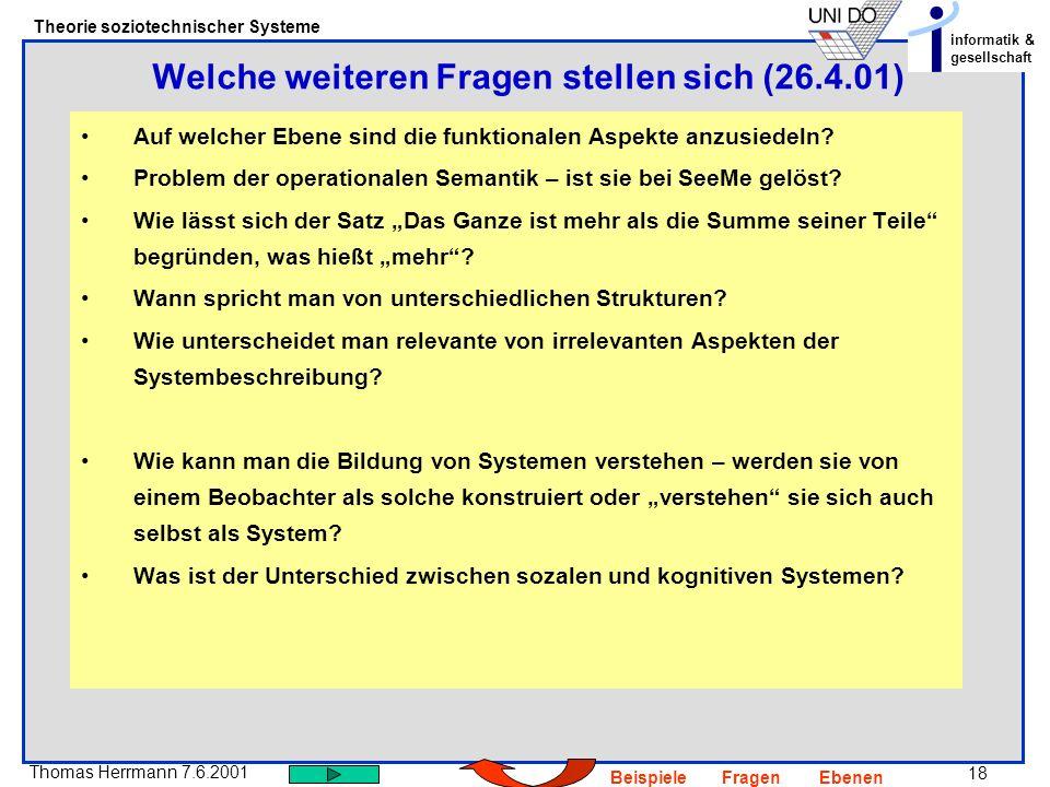18 Thomas Herrmann 7.6.2001 Theorie soziotechnischer Systeme informatik & gesellschaft BeispieleFragenEbenen Auf welcher Ebene sind die funktionalen Aspekte anzusiedeln.