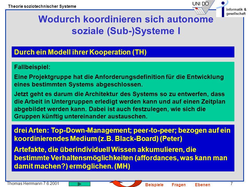 7 Thomas Herrmann 7.6.2001 Theorie soziotechnischer Systeme informatik & gesellschaft BeispieleFragenEbenen Wodurch koordinieren sich autonome soziale (Sub-)Systeme I Durch ein Modell ihrer Kooperation (TH) Fallbeispiel: Eine Projektgruppe hat die Anforderungsdefinition für die Entwicklung eines bestimmten Systems abgeschlossen.