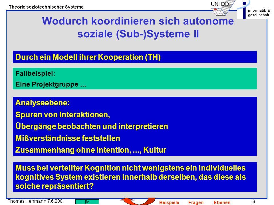 19 Thomas Herrmann 7.6.2001 Theorie soziotechnischer Systeme informatik & gesellschaft BeispieleFragenEbenen Wie kann man die Bildung von Systemen verstehen – werden sie von einem Beobachter als solche konstruiert oder verstehen sie sich auch selbst als System.
