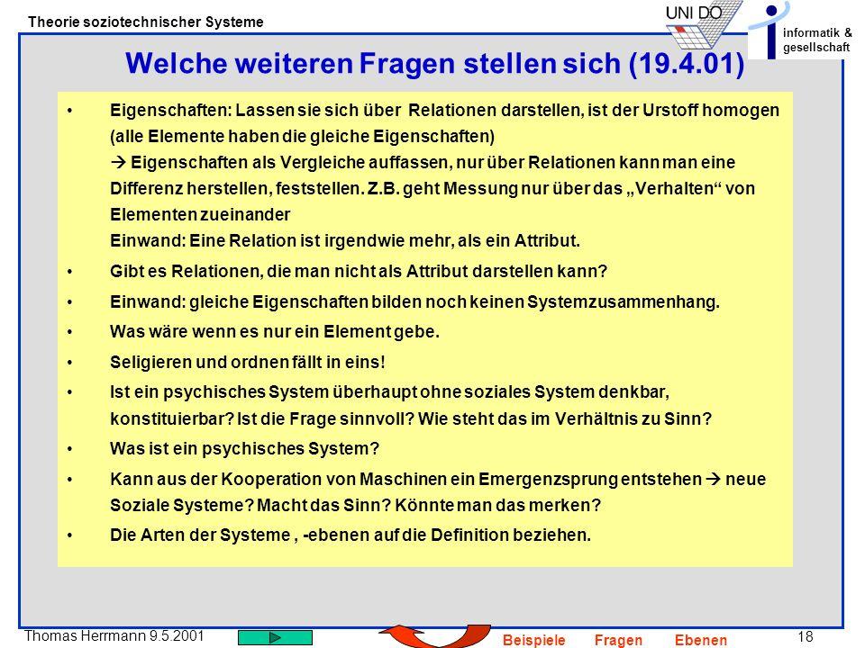 18 Thomas Herrmann 9.5.2001 Theorie soziotechnischer Systeme informatik & gesellschaft BeispieleFragenEbenen Eigenschaften: Lassen sie sich über Relationen darstellen, ist der Urstoff homogen (alle Elemente haben die gleiche Eigenschaften) Eigenschaften als Vergleiche auffassen, nur über Relationen kann man eine Differenz herstellen, feststellen.