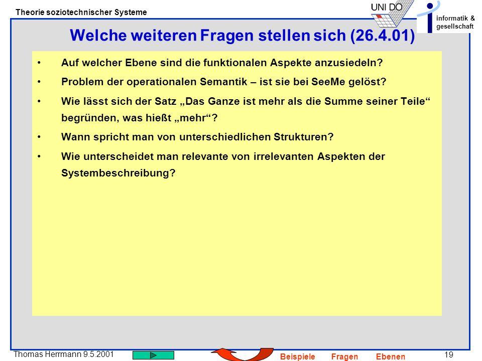 19 Thomas Herrmann 9.5.2001 Theorie soziotechnischer Systeme informatik & gesellschaft BeispieleFragenEbenen Auf welcher Ebene sind die funktionalen Aspekte anzusiedeln.