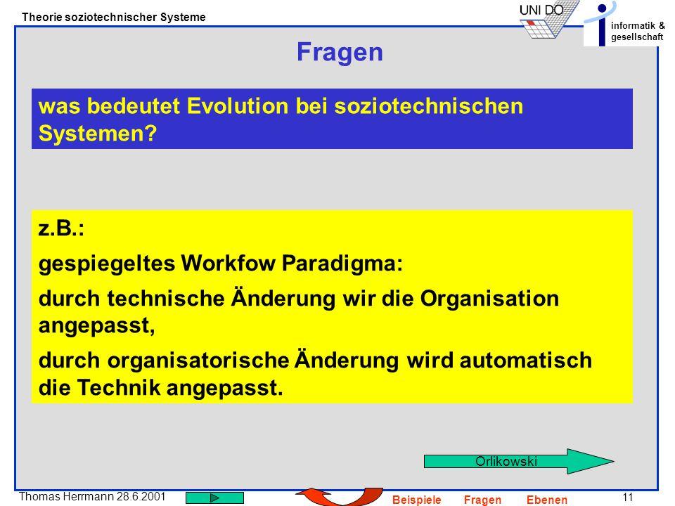 11 Thomas Herrmann 28.6.2001 Theorie soziotechnischer Systeme informatik & gesellschaft BeispieleFragenEbenen Fragen was bedeutet Evolution bei soziot