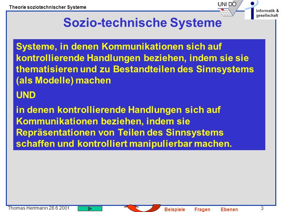 3 Thomas Herrmann 28.6.2001 Theorie soziotechnischer Systeme informatik & gesellschaft BeispieleFragenEbenen Sozio-technische Systeme Systeme, in dene