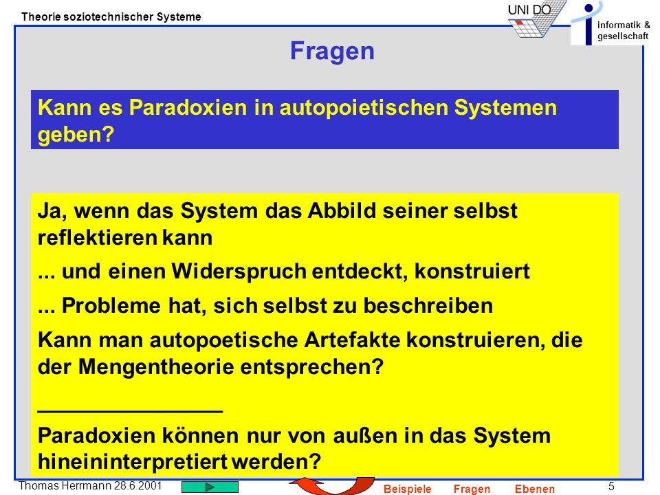 5 Thomas Herrmann 28.6.2001 Theorie soziotechnischer Systeme informatik & gesellschaft BeispieleFragenEbenen Fragen Kann es Paradoxien in autopoietisc