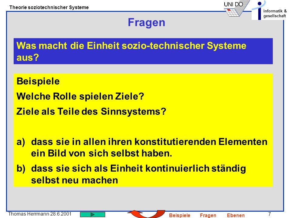 7 Thomas Herrmann 28.6.2001 Theorie soziotechnischer Systeme informatik & gesellschaft BeispieleFragenEbenen Fragen Was macht die Einheit sozio-techni