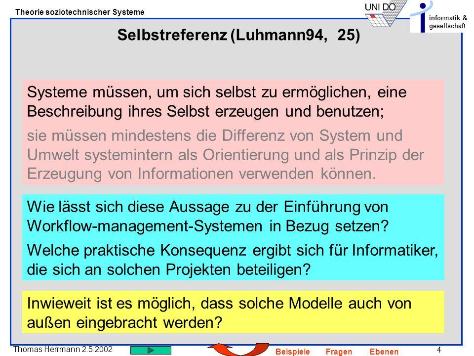5 Thomas Herrmann 2.5.2002 Theorie soziotechnischer Systeme informatik & gesellschaft BeispieleFragenEbenen Sozio-technische Systeme Ein soziales und ein technisches System wirken derart zusammen dass: 1.Das Beobachter System durch das soziale Sub-System repräsentiert ist.