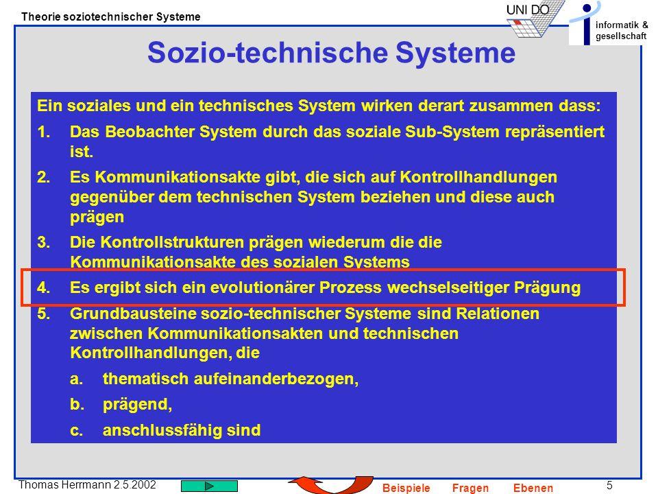 6 Thomas Herrmann 2.5.2002 Theorie soziotechnischer Systeme informatik & gesellschaft BeispieleFragenEbenen Sozio-technische Systeme – Bezugnahme auf Workflow Wie lässt sich das Phänomen wechselseitiger Prägung mit Bezug auf Workflow-Management-Systeme erklären?