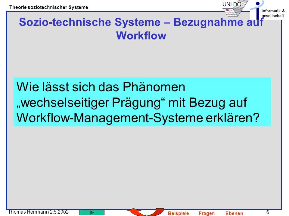 6 Thomas Herrmann 2.5.2002 Theorie soziotechnischer Systeme informatik & gesellschaft BeispieleFragenEbenen Sozio-technische Systeme – Bezugnahme auf