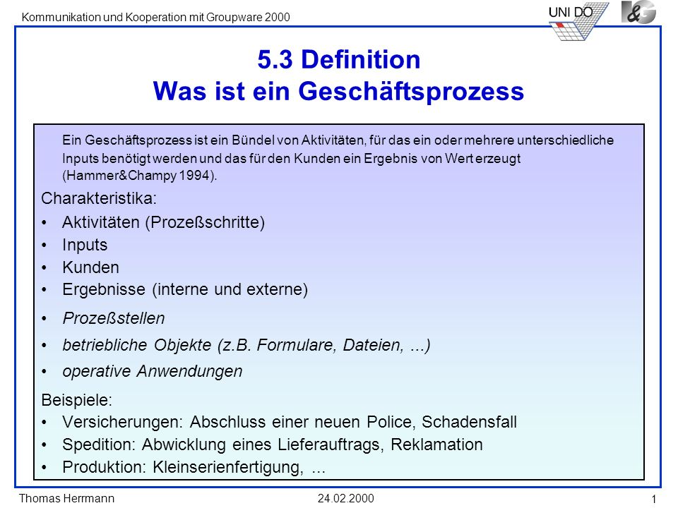 Thomas Herrmann Kommunikation und Kooperation mit Groupware 2000 24.02.2000 2 Wurzeln der Geschäftsprozessorientierung Geschäftsprozesse sind nichts neues (kein Geschäft ohne Geschäftsprozesse) Aber: Geschäftsprozesse sind in der Vergangenheit nicht genug beachtet worden Statt dessen wurde die Aufbauorganisation gepflegt.