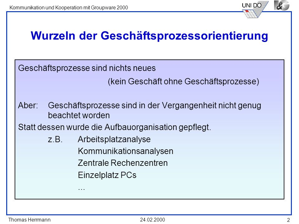 Thomas Herrmann Kommunikation und Kooperation mit Groupware 2000 24.02.2000 2 Wurzeln der Geschäftsprozessorientierung Geschäftsprozesse sind nichts n