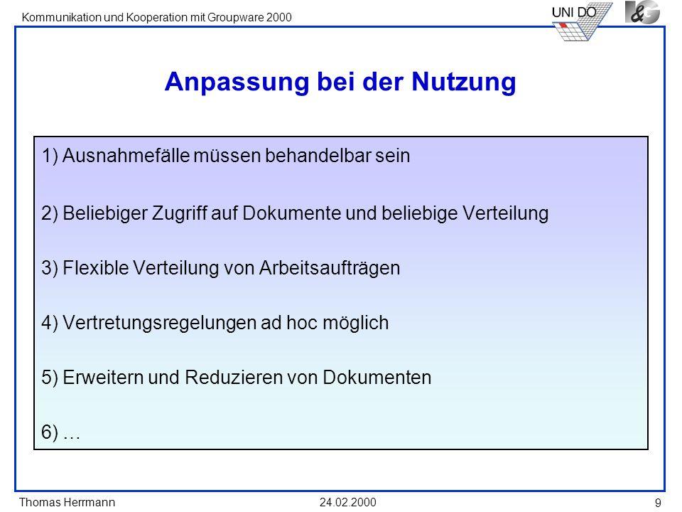 Thomas Herrmann Kommunikation und Kooperation mit Groupware 2000 24.02.2000 9 Anpassung bei der Nutzung 1)Ausnahmefälle müssen behandelbar sein 2)Beli