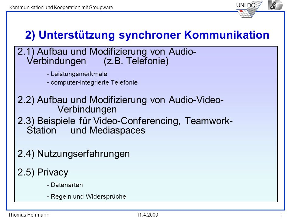 Thomas Herrmann Kommunikation und Kooperation mit Groupware 11.4.2000 22 Nutzungserfahrungen mit Mediaspaces (1) Unlike the random encounters that occur multiple times per day when two people are colocated, the Autocruises did not allow people to conduct the subtle nonverbal negotiations that regulate the entreé into conversation.
