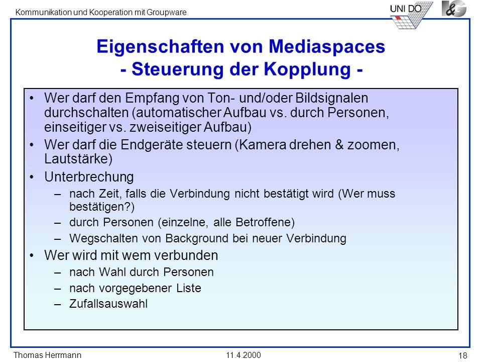 Thomas Herrmann Kommunikation und Kooperation mit Groupware 11.4.2000 18 Eigenschaften von Mediaspaces - Steuerung der Kopplung - Wer darf den Empfang