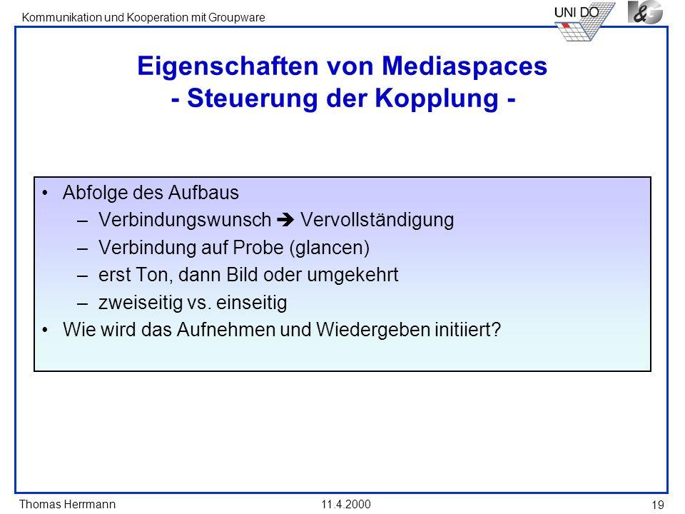 Thomas Herrmann Kommunikation und Kooperation mit Groupware 11.4.2000 19 Eigenschaften von Mediaspaces - Steuerung der Kopplung - Abfolge des Aufbaus