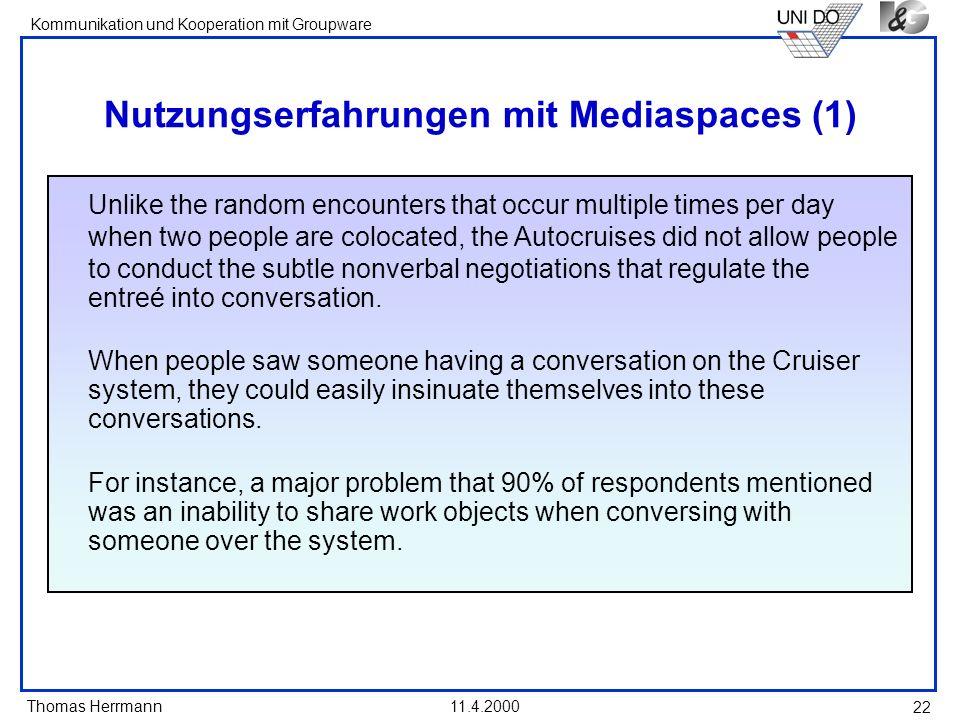 Thomas Herrmann Kommunikation und Kooperation mit Groupware 11.4.2000 22 Nutzungserfahrungen mit Mediaspaces (1) Unlike the random encounters that occ