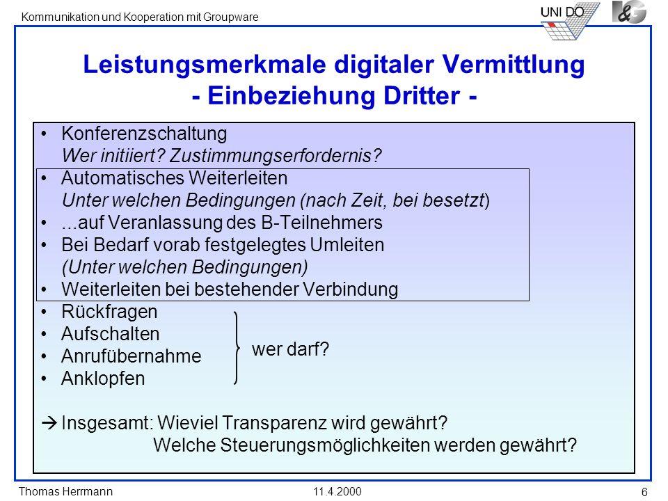 Thomas Herrmann Kommunikation und Kooperation mit Groupware 11.4.2000 6 Leistungsmerkmale digitaler Vermittlung - Einbeziehung Dritter - Konferenzscha