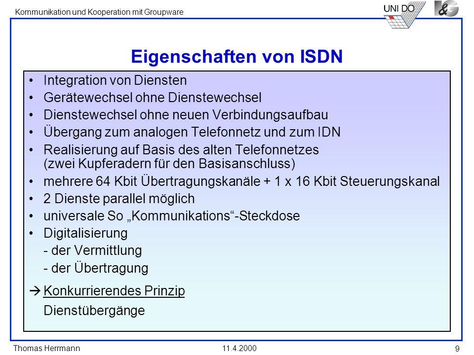 Thomas Herrmann Kommunikation und Kooperation mit Groupware 11.4.2000 9 Eigenschaften von ISDN Integration von Diensten Gerätewechsel ohne Dienstewech