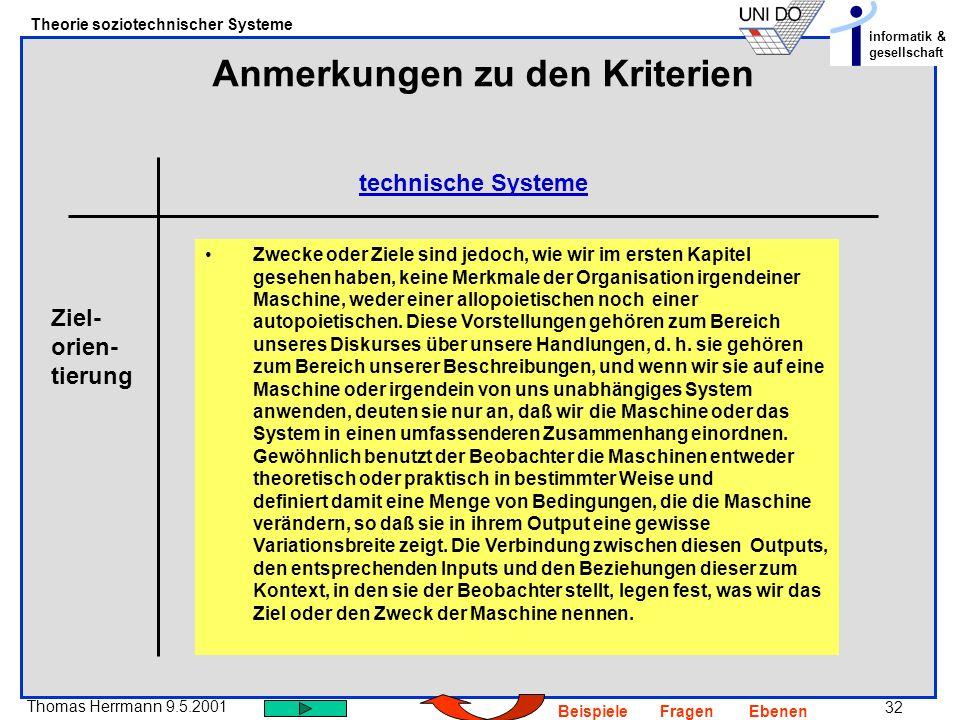 32 Thomas Herrmann 9.5.2001 Theorie soziotechnischer Systeme informatik & gesellschaft BeispieleFragenEbenen Anmerkungen zu den Kriterien technische Systeme Zwecke oder Ziele sind jedoch, wie wir im ersten Kapitel gesehen haben, keine Merkmale der Organisation irgendeiner Maschine, weder einer allopoietischen noch einer autopoietischen.