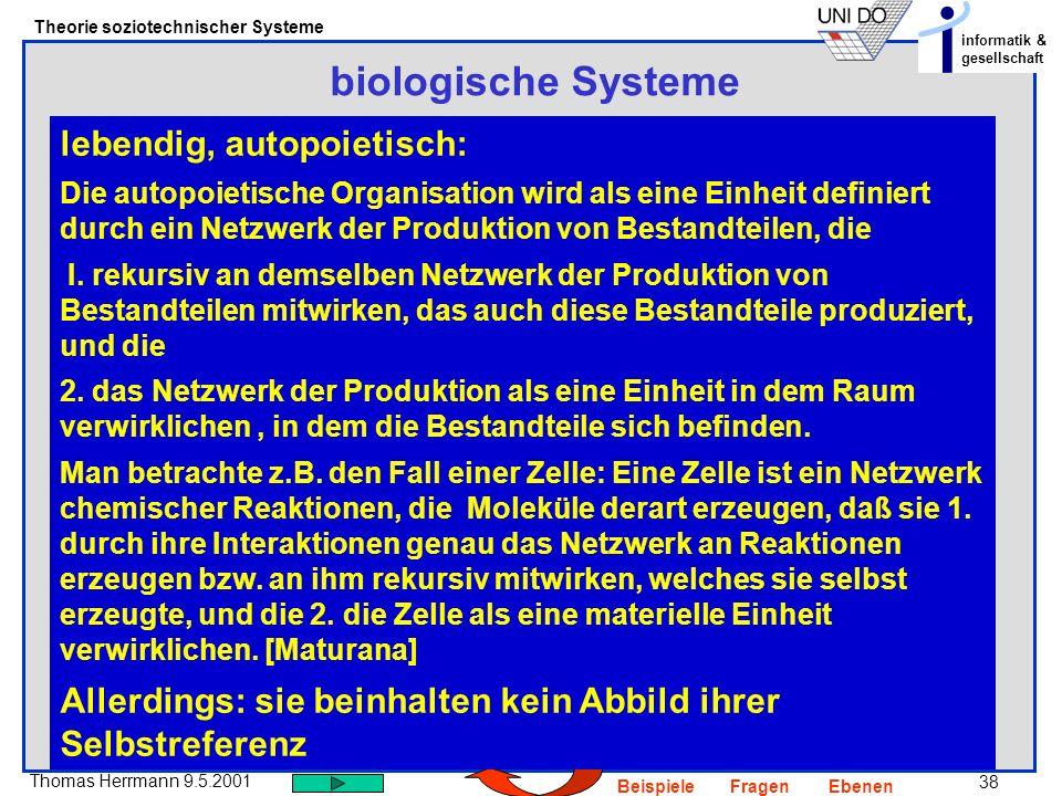 38 Thomas Herrmann 9.5.2001 Theorie soziotechnischer Systeme informatik & gesellschaft BeispieleFragenEbenen biologische Systeme lebendig, autopoietisch: Die autopoietische Organisation wird als eine Einheit definiert durch ein Netzwerk der Produktion von Bestandteilen, die I.