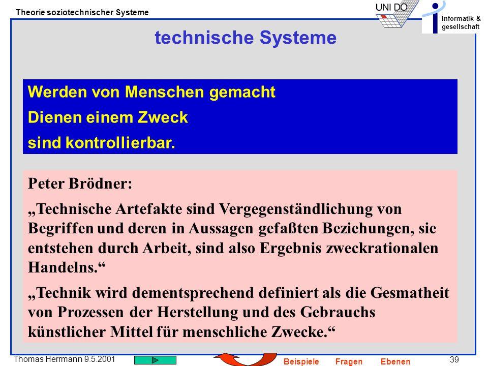 39 Thomas Herrmann 9.5.2001 Theorie soziotechnischer Systeme informatik & gesellschaft BeispieleFragenEbenen technische Systeme Werden von Menschen gemacht Dienen einem Zweck sind kontrollierbar.