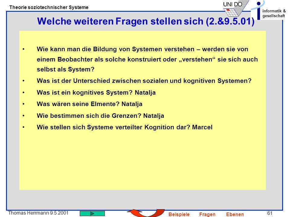 61 Thomas Herrmann 9.5.2001 Theorie soziotechnischer Systeme informatik & gesellschaft BeispieleFragenEbenen Wie kann man die Bildung von Systemen verstehen – werden sie von einem Beobachter als solche konstruiert oder verstehen sie sich auch selbst als System.