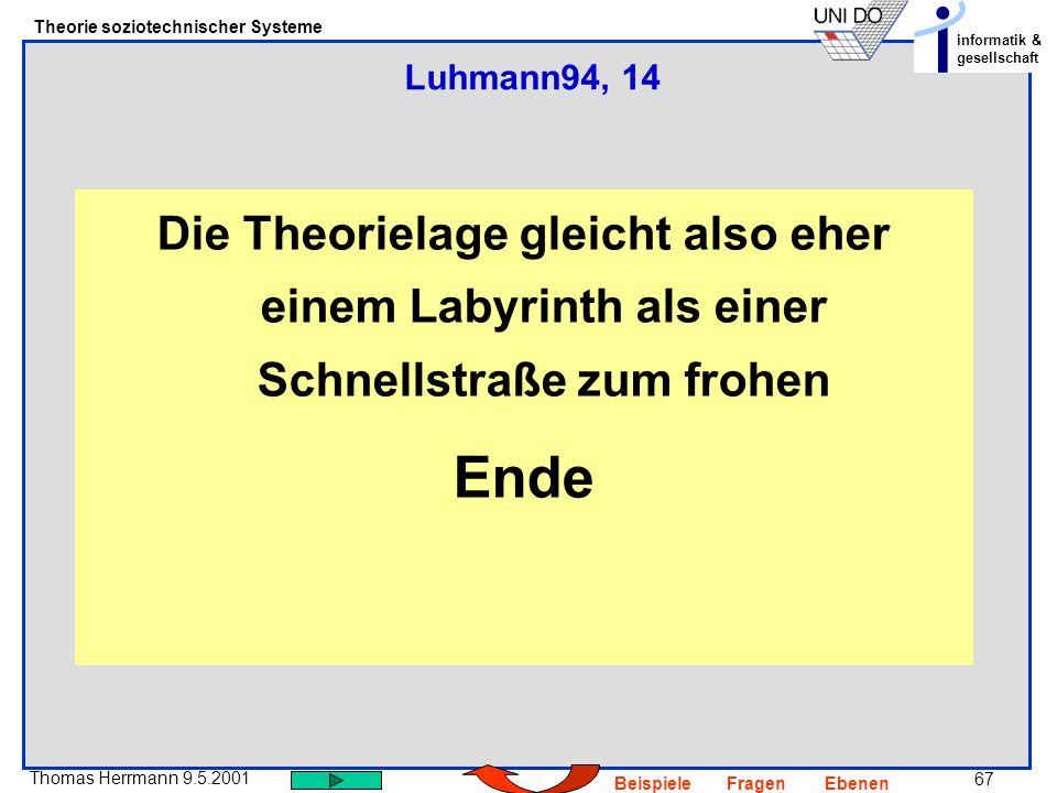 67 Thomas Herrmann 9.5.2001 Theorie soziotechnischer Systeme informatik & gesellschaft BeispieleFragenEbenen Die Theorielage gleicht also eher einem Labyrinth als einer Schnellstraße zum frohen Ende Luhmann94, 14