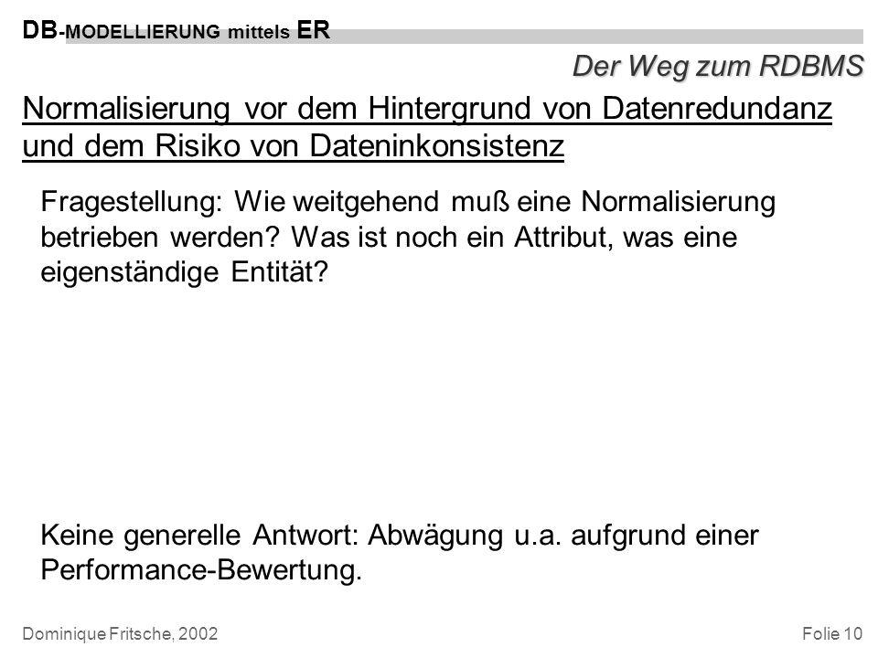 Folie 10 DB -MODELLIERUNG mittels ER Dominique Fritsche, 2002 Der Weg zum RDBMS Normalisierung vor dem Hintergrund von Datenredundanz und dem Risiko v