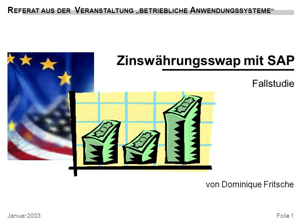 Zinswährungsswap mit SAP von Dominique Fritsche R EFERAT AUS DER V ERANSTALTUNG BETRIEBLICHE A NWENDUNGSSYSTEME Folie 1 Fallstudie Januar 2003