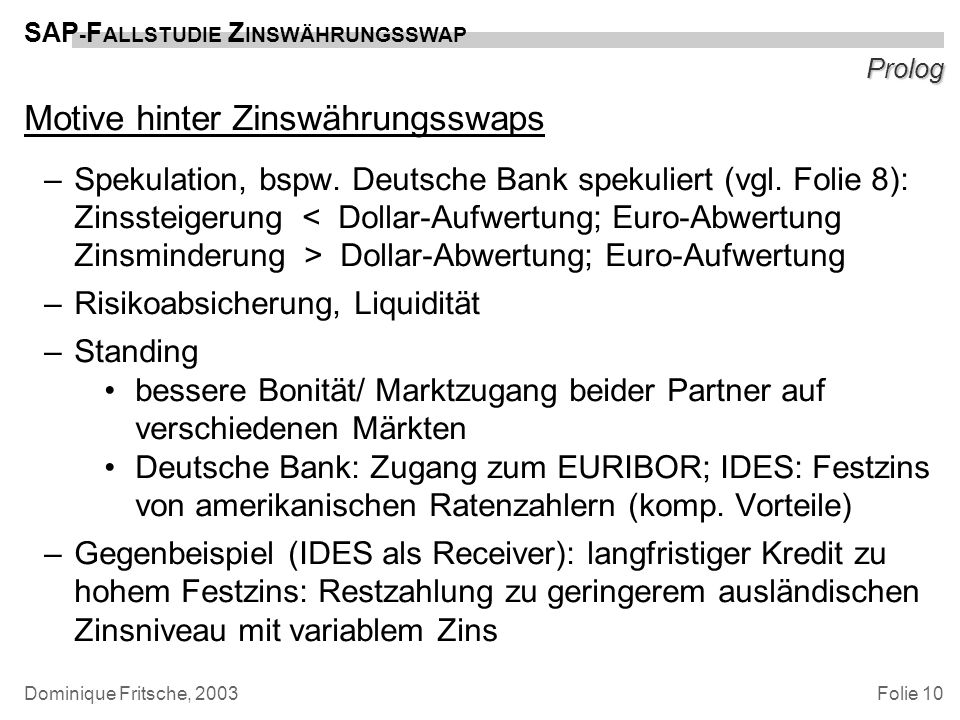 Folie 10 SAP - F ALLSTUDIE Z INSWÄHRUNGSSWAP Dominique Fritsche, 2003 Prolog Motive hinter Zinswährungsswaps –Spekulation, bspw. Deutsche Bank spekuli