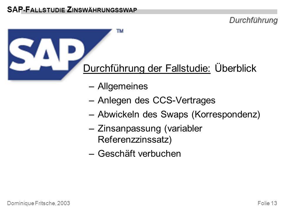 Folie 13 SAP - F ALLSTUDIE Z INSWÄHRUNGSSWAP Dominique Fritsche, 2003 Durchführung Durchführung der Fallstudie: Überblick –Allgemeines –Anlegen des CC