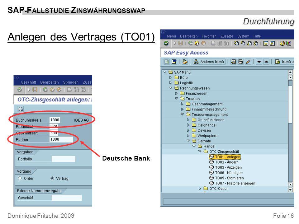 Folie 16 SAP - F ALLSTUDIE Z INSWÄHRUNGSSWAP Dominique Fritsche, 2003 Durchführung Anlegen des Vertrages (TO01) Deutsche Bank