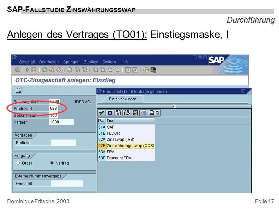 Folie 17 SAP - F ALLSTUDIE Z INSWÄHRUNGSSWAP Dominique Fritsche, 2003 Durchführung Anlegen des Vertrages (TO01): Einstiegsmaske, I