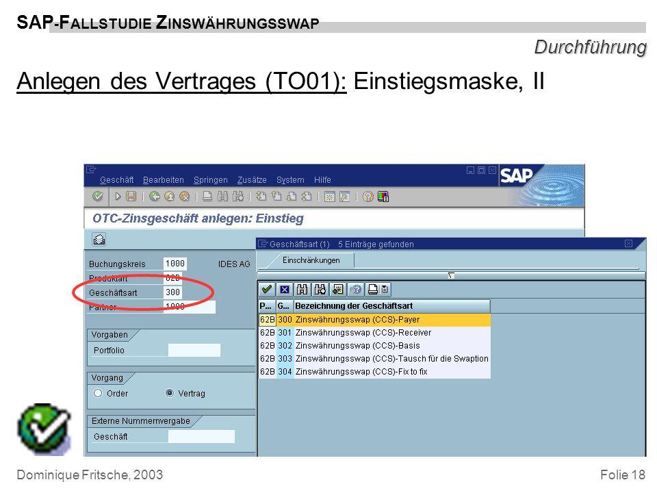 Folie 18 SAP - F ALLSTUDIE Z INSWÄHRUNGSSWAP Dominique Fritsche, 2003 Durchführung Anlegen des Vertrages (TO01): Einstiegsmaske, II