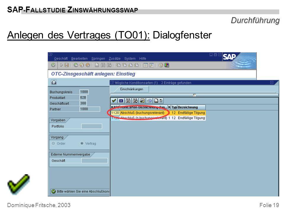 Folie 19 SAP - F ALLSTUDIE Z INSWÄHRUNGSSWAP Dominique Fritsche, 2003 Durchführung Anlegen des Vertrages (TO01): Dialogfenster