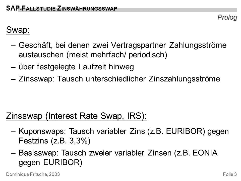 Folie 3 SAP - F ALLSTUDIE Z INSWÄHRUNGSSWAP Dominique Fritsche, 2003 Prolog Swap: –Geschäft, bei denen zwei Vertragspartner Zahlungsströme austauschen