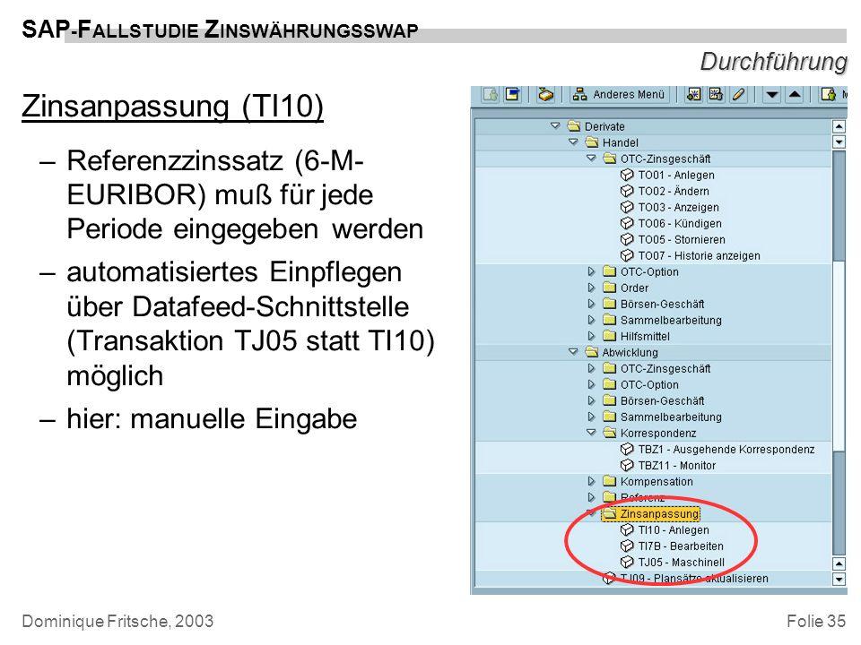 Folie 35 SAP - F ALLSTUDIE Z INSWÄHRUNGSSWAP Dominique Fritsche, 2003 Durchführung Zinsanpassung (TI10) –Referenzzinssatz (6-M- EURIBOR) muß für jede