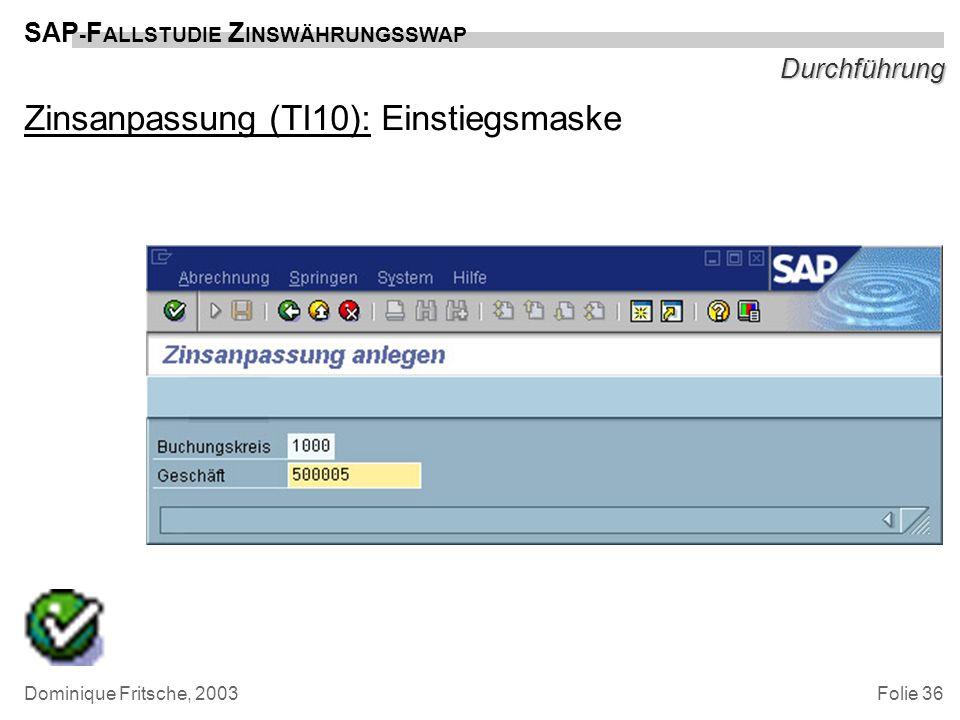 Folie 36 SAP - F ALLSTUDIE Z INSWÄHRUNGSSWAP Dominique Fritsche, 2003 Durchführung Zinsanpassung (TI10): Einstiegsmaske