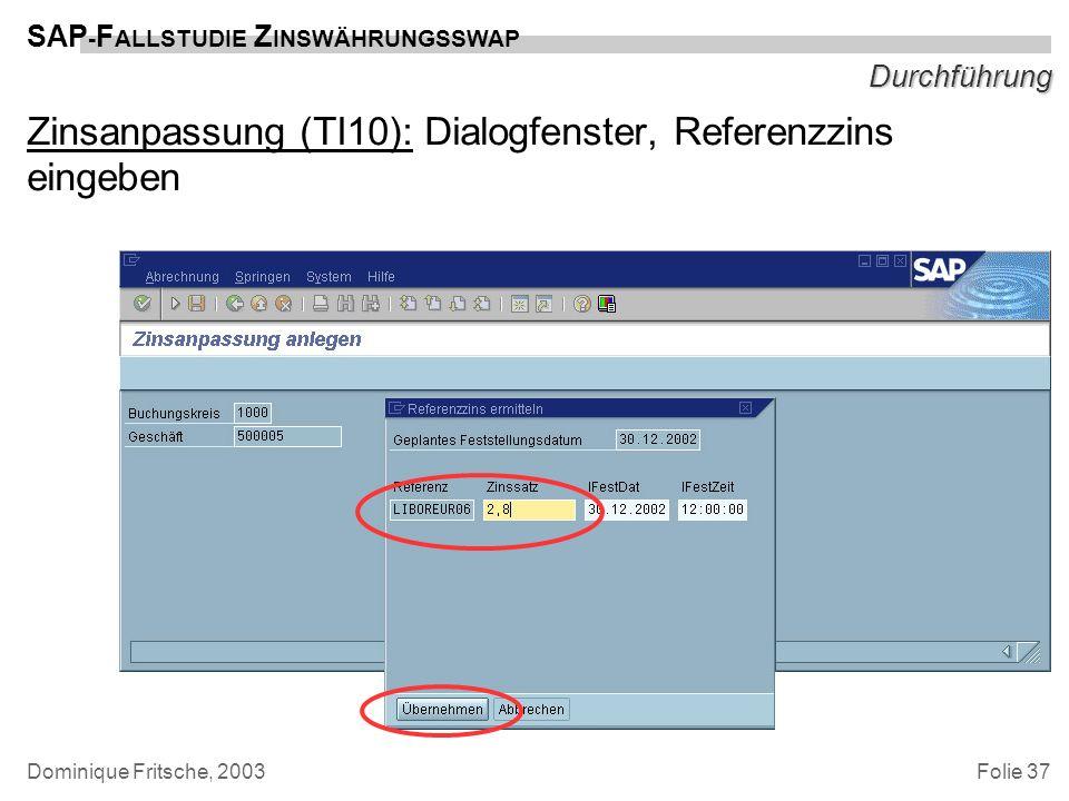 Folie 37 SAP - F ALLSTUDIE Z INSWÄHRUNGSSWAP Dominique Fritsche, 2003 Durchführung Zinsanpassung (TI10): Dialogfenster, Referenzzins eingeben