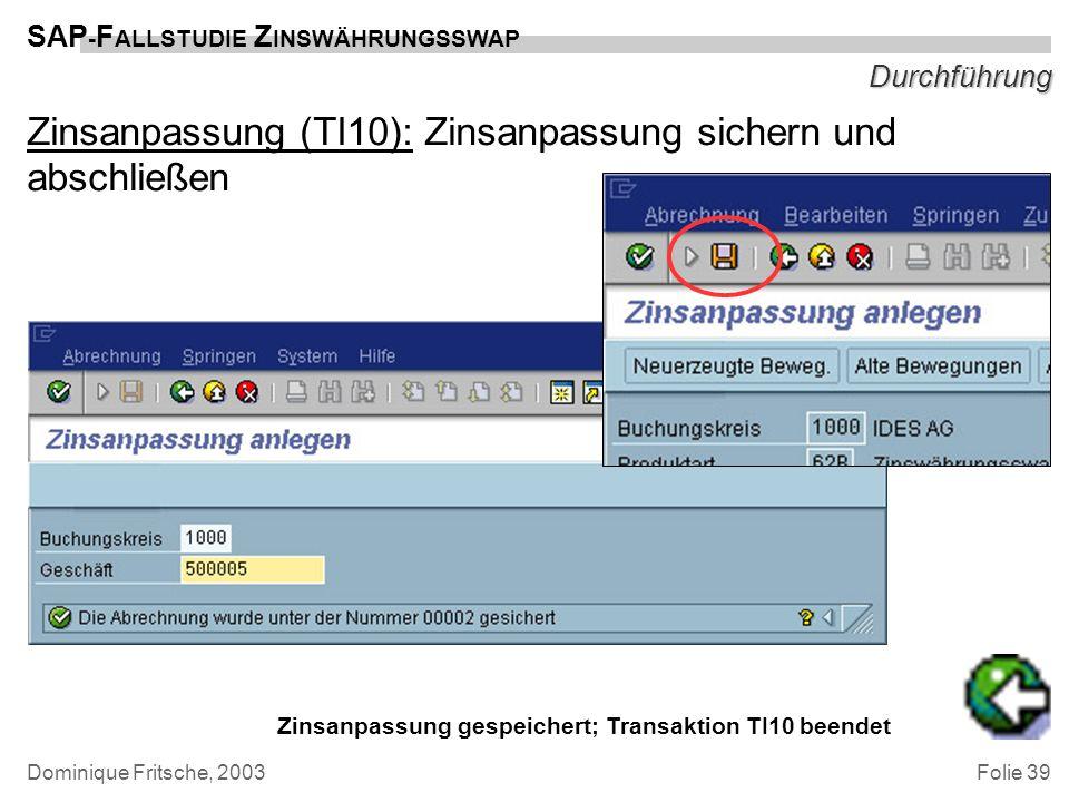 Folie 39 SAP - F ALLSTUDIE Z INSWÄHRUNGSSWAP Dominique Fritsche, 2003 Durchführung Zinsanpassung (TI10): Zinsanpassung sichern und abschließen Zinsanp