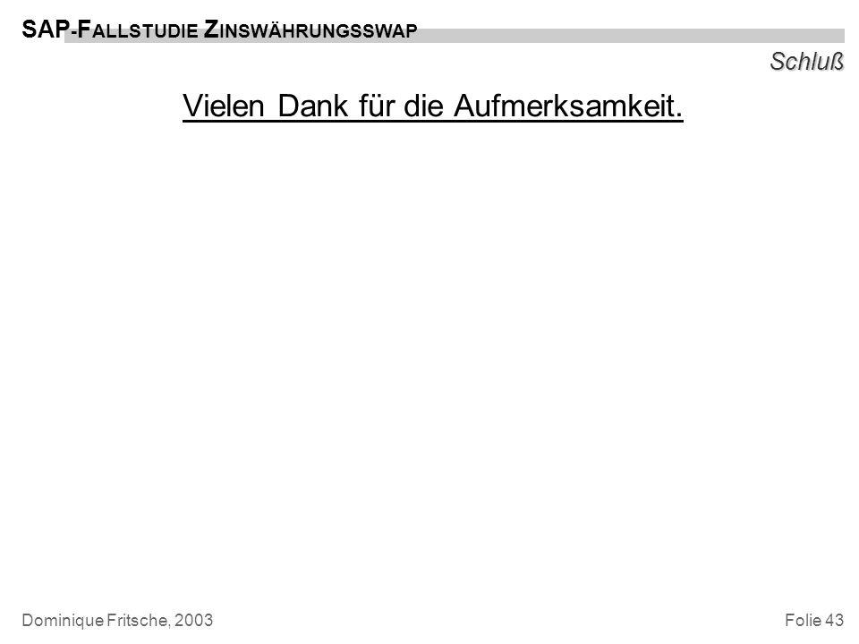 Folie 43 SAP - F ALLSTUDIE Z INSWÄHRUNGSSWAP Dominique Fritsche, 2003 Schluß Vielen Dank für die Aufmerksamkeit.