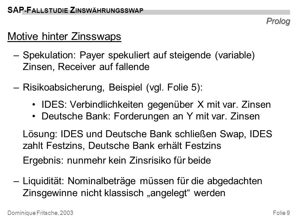 Folie 9 SAP - F ALLSTUDIE Z INSWÄHRUNGSSWAP Dominique Fritsche, 2003 Prolog Motive hinter Zinsswaps –Spekulation: Payer spekuliert auf steigende (vari