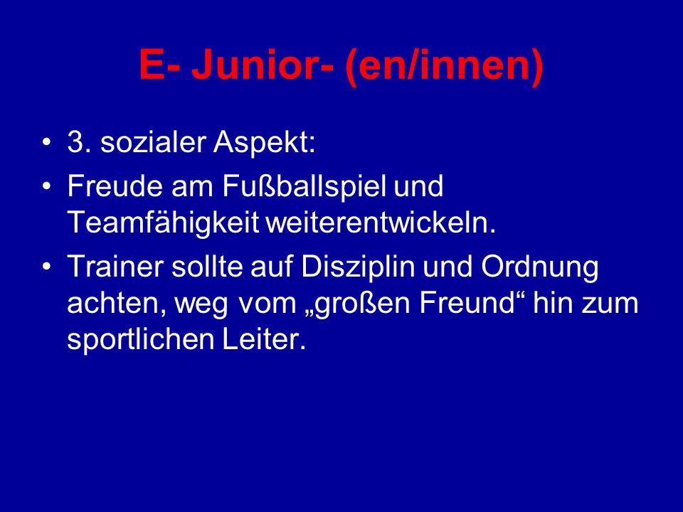E- Junior- (en/innen) 3. sozialer Aspekt: Freude am Fußballspiel und Teamfähigkeit weiterentwickeln. Trainer sollte auf Disziplin und Ordnung achten,