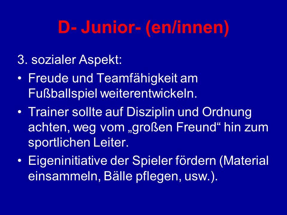 D- Junior- (en/innen) 3. sozialer Aspekt: Freude und Teamfähigkeit am Fußballspiel weiterentwickeln. Trainer sollte auf Disziplin und Ordnung achten,